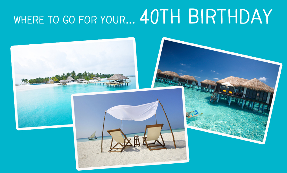 Where to go for your 40th Birthday